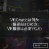 VRChatとは何か (概要&はじめ方、VR機器は必要?など)