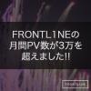 FRONTL1NEの月間PV数が3万を超えました!!
